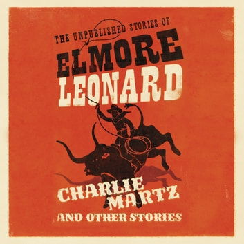 Charlie Martz and Other Stories - The Unpublished Stories of Elmore Leonard audiobook by Elmore Leonard