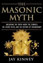 The Masonic Myth ebook by Jay Kinney