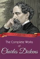 The Complete Works of Charles Dickens (Illustrated Edition) - All 15 novels, short stories, poems and plays ebook by Charles Dickens, GP Editors