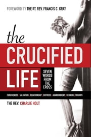 The Crucified Life - Seven Words from the Cross ebook by Charlie Holt, Ginny Mooney, Francis Gray