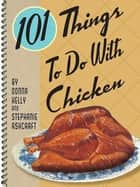 101 Things To Do With Chicken ebook by Donna Kelly, Stephanie Ashcraft