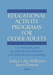 Educational Activity Programs for Older Adults - A 12-Month Idea Guide for Adult Education Instructors and Activity Directors in Gerontology ebook by Janice Williams,Janet C Downs