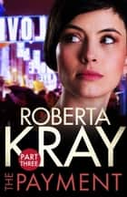 The Payment: Part 3 (chapters 14-22) ebook by Roberta Kray