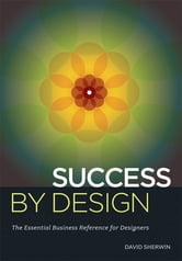 Success By Design - The Essential Business Reference for Designers ebook by David Sherwin