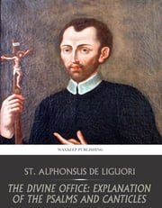 The Divine Office: Explanation of the Psalms and Canticles ebook by St. Alphonsus De Liguori,Rev. Eugene Grimm
