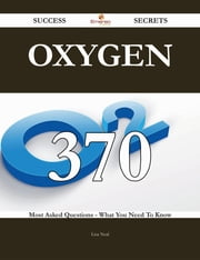 Oxygen 370 Success Secrets - 370 Most Asked Questions On Oxygen - What You Need To Know ebook by Lisa Neal