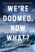 We're Doomed. Now What? - Essays on War and Climate Change ebook by Roy Scranton