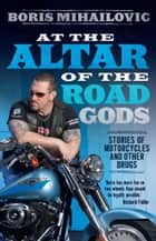 At the Altar of the Road Gods - Stories of Motorcycles and Other Drugs ebook by Boris Mihailovic