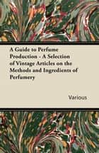 A Guide to Perfume Production - A Selection of Vintage Articles on the Methods and Ingredients of Perfumery ebook by Various