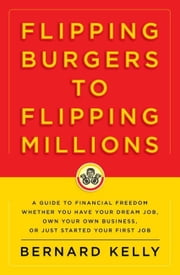 Flipping Burgers to Flipping Millions - A Guide to Financial Freedom Whether You Have Your Dream Job, Own Your Own Business, or Just Started Your First Job ebook by Bernard Kelly