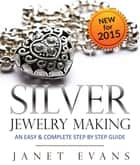 Silver Jewelry Making: An Easy & Complete Step by Step Guide ebook by Janet Evans