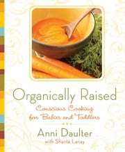 Organically Raised - Conscious Cooking for Babies and Toddlers ebook by Anni Daulter,Shante Lanay