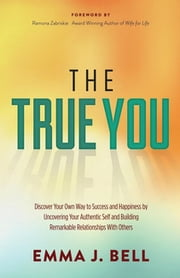 The True You - Discover Your Own Way to Success and Happiness by Uncovering Your Authentic Self and Building Remarkable Relationships With Others ebook by Emma J. Bell,Ramona Zabriskie