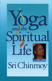 Yoga and the Spiritual Life ebook by Sri Chinmoy
