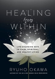 Healing From Within - Life-Changing Keys to Calm, Spiritual, and Healthy Living ebook by Ryuho Okawa