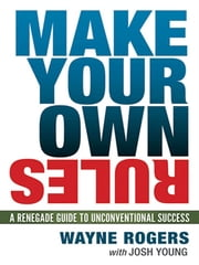 Make Your Own Rules - A Renegade Guide to Unconventional Success ebook by Wayne ROGERS,Josh YOUNG