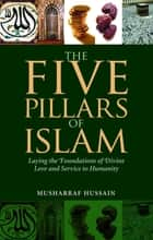 The Five Pillars of Islam - Laying the Foundations of Divine Love and Service to Humanity ebook by Musharraf Hussain