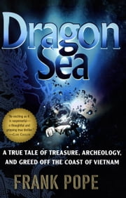 Dragon Sea - A True Tale of Treasure, Archeology, and Greed off the Coast of Vietnam ebook by Frank Pope