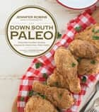 Down South Paleo - Delectable Southern Recipes Adapted for Gluten-free, Paleo Eaters ebook by Jennifer Robins
