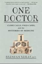 One Doctor - Close Calls, Cold Cases, and the Mysteries of Medicine eBook by Brendan Reilly, M.D.
