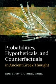 Probabilities, Hypotheticals, and Counterfactuals in Ancient Greek Thought ebook by Wohl, Victoria