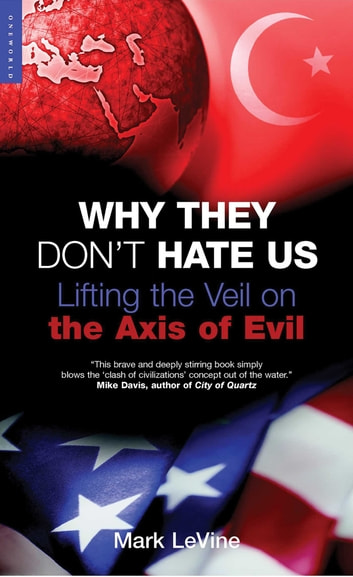 Why They Don't Hate Us - Lifting the Veil on the Axis of Evil ebook by Mark LeVine