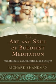 The Art and Skill of Buddhist Meditation - Mindfulness, Concentration, and Insight ebook by Richard Shankman