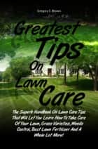 Greatest Tips On Lawn Care - The Superb Handbook On Lawn Care Tips That Will Let You Learn How To Take Care Of Your Lawn, Grass Varieties, Weeds Control, Best Lawn Fertilizer And A Whole Lot More! ebook by Gregory C. Brown