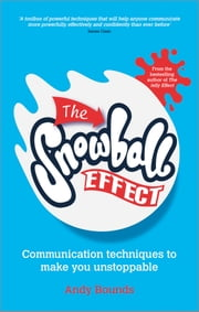 The Snowball Effect - Communication Techniques to Make You Unstoppable ebook by Andy Bounds