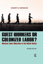 Guest Workers or Colonized Labor? - Mexican Labor Migration to the United States ebook by Gilbert G. Gonzalez