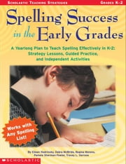 Spelling Success in the Early Grades: A Yearlong Plan to Teach Spelling Effectively in K-2: Strategy Lessons, Guided Practice, and Independent Activit ebook by Varrone, Tracey L.