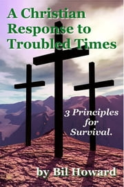 A Christian Response to Troubled Times - 3 Principles for Survival ebook by Bil Howard
