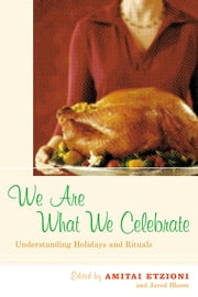 We Are What We Celebrate - Understanding Holidays and Rituals ebook by Amitai Etzioni,Jared Bloom