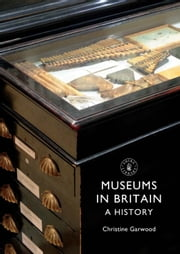 Museums in Britain - A History ebook by Christine Garwood