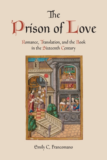 The Prison of Love - Romance, Translation, and the Book in the Sixteenth Century ebook by Emily C. Francomano