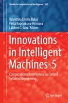 Innovations in Intelligent Machines-5 - Computational Intelligence in Control Systems Engineering ebook by Valentina Emilia Balas, Petia Koprinkova-Hristova, Lakhmi C. Jain