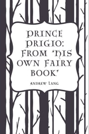 "Prince Prigio: From ""His Own Fairy Book"" ebook by Andrew Lang"