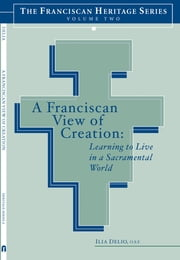 A Franciscan View of Creation - Learning to Live in a Sacramental World ebook by Ilia Delio,Joseph Chinnici,Elise Saggau
