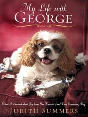 My Life With George - What I Learned About Joy from One Neurotic (And Very Expensive) Dog ebook by Judith Summers
