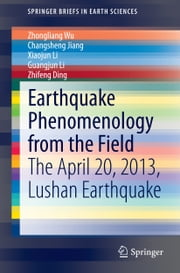 Earthquake Phenomenology from the Field - The April 20, 2013, Lushan Earthquake ebook by Zhongliang Wu,Changsheng Jiang,Xiaojun Li,Guangjun Li,Zhifeng Ding