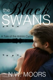 The Black Swans: A Tale of the Antrim Cycle ebook by N.W. Moors