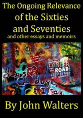 The Ongoing Relevance of the Sixties and Seventies and Other Essays and Memoirs ebook by John Walters
