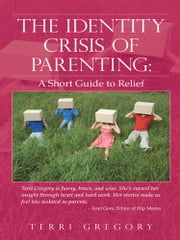 The Identity Crisis of Parenting: - A Short Guide to Relief ebook by Terri Gregory