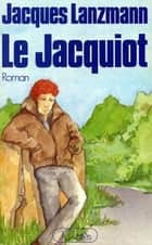 Le Jacquiot ebook by Jacques Lanzmann