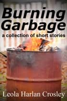 Burning Garbage ebook by Leola Harlan Crosley