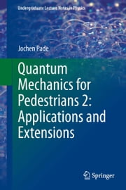 Quantum Mechanics for Pedestrians 2: Applications and Extensions ebook by Jochen Pade