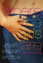 Where The Girls Are - Urban Lesbian Erotica ebook by D. L. King