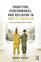 Tradition, Performance, and Religion in Native America ebook by Dennis Kelley