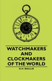 Watchmakers and Clockmakers of the World ebook by G. H. Baillie,