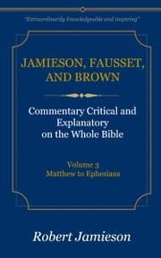 Jamieson, Fausset, and Brown Commentary on the Whole Bible, Volume 3 - Matthew to Ephesians ebook by Jamieson, Robert,Fausset, A. R.,Brown, David